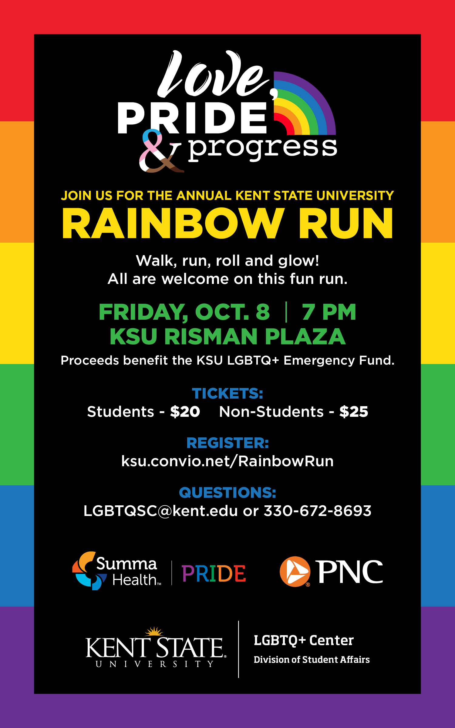 JOIN US FOR THE ANNUAL KENT STATE UNIVERSITY RAINBOW RUN Walk, run, roll and glow! All are welcome on this fun run. FRIDAY, OCT. 8   7 PM KSU RISMAN PLAZA Proceeds benefit the KSU LGBTQ+ Emergency Fund. TICKETS: Students - $20 Non-Students - $25 REGISTER: