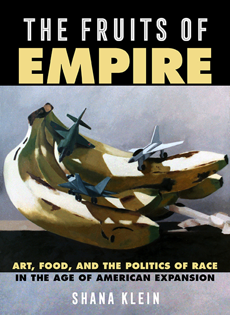 Cover for The Fruits of Empire: Art, Food, and the Politics of Race in the Age of American Expansion by Shana Klein. Cover features a painting of a bunch of bananas with three airplanes landed on them.