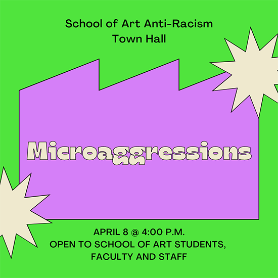 Graphic that reads School of Art Anti-Racism Town Hall - Microaggressions - April 8 at 4pm open to school of art students, faculty and staff.