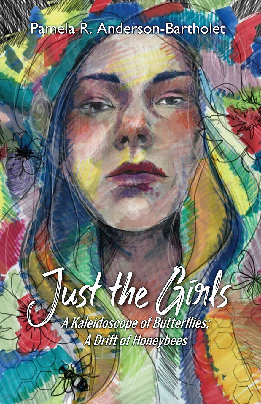 Just the Girls: A Kaleidoscope of Butterflies; A Drift of Honeybees by Pamela R. Anderson-Bartholet, '89, M.A. '94, MFA '12