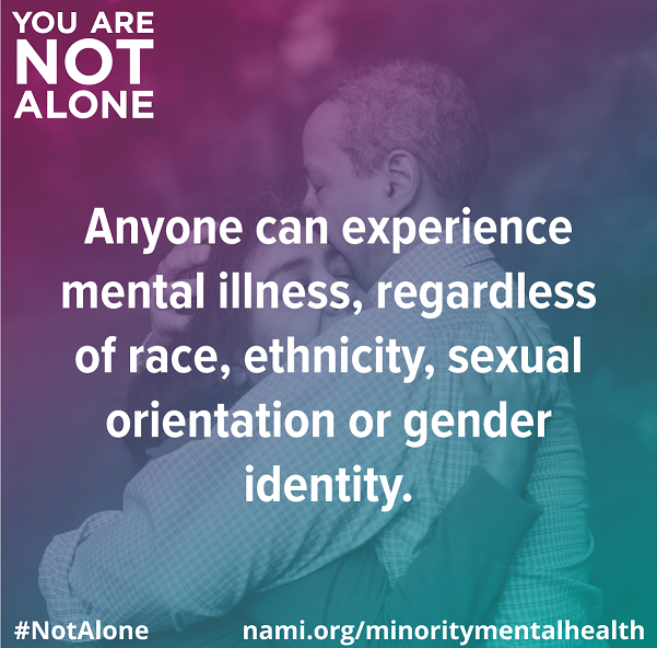 Anyone can experience mental illness, regardless of race, ethnicity, sexual orientation or gender identity.