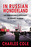 IN RUSSIAN WONDERLAND: AN AMERICAN'S ODYSSEY IN SOVIET RUSSIA BY CHARLES COLE