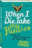 WHEN I DIE, TAKE MY PANTIES: TURNING YOUR DARKEST MOMENTS INTO YOUR GREATEST GIFTS BY JENNIFER COKEN