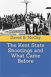 THE KENT STATE SHOOTINGS AND WHAT CAME BEFORE BY DAVID B. MCCOY