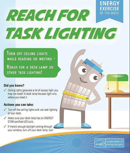Use task lighting at your desk to conserve energy.