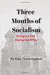 THREE MONTHS OF SOCIALISM: LIVING IN USSR DURING THE 1970S BY GARY FEATHERINGHAM