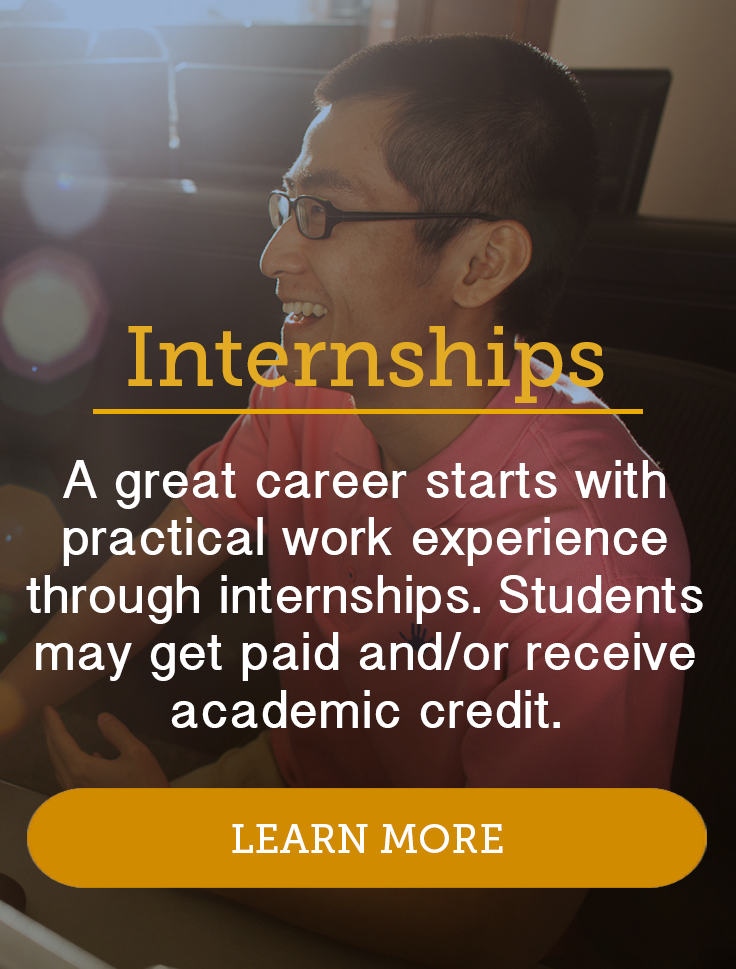 A great career starts with practical work experience through internships. Students may get paid and/or receive academic credit. Click to learn more.