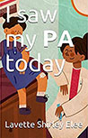 I Saw My PA Today BY Lavette Shirley Elee