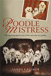 POODLE MISTRESS: AN AUTOBIOGRAPHICAL STORY OF LIFE WITH NINE TOY POODLES BY SANDI LATIMER