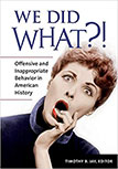 WE DID WHAT? OFFENSIVE AND INAPPROPRIATE BEHAVIOR IN AMERICAN HISTORY BY TIMOTHY JAY