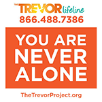 TREVOR Lifeline 866.488.7386 You are Never Alone TheTrevorProject.org