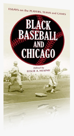 Black Baseball and Chicago: Essays on the Players, Teams and Games of the Negro Leagues Most Important City