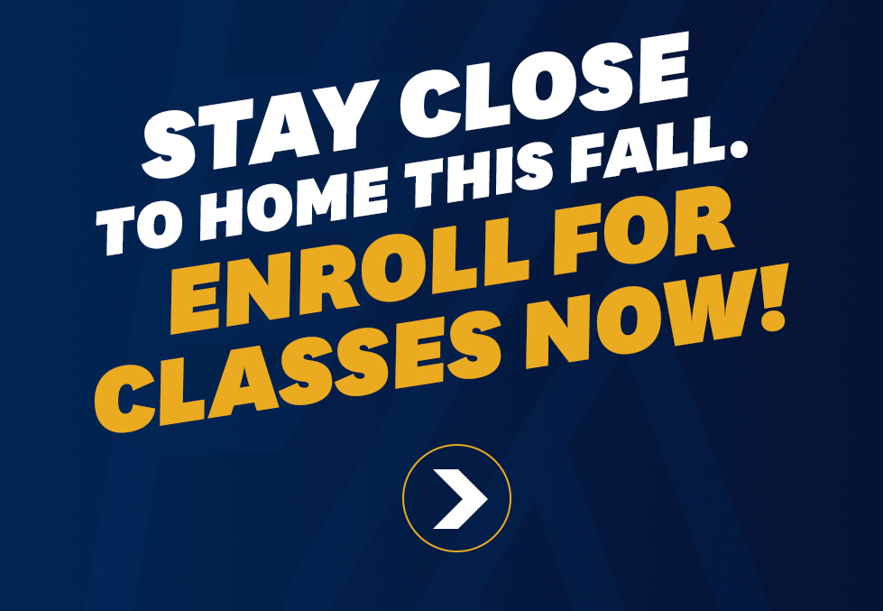 Stay close to home this fall - Enroll for classes now