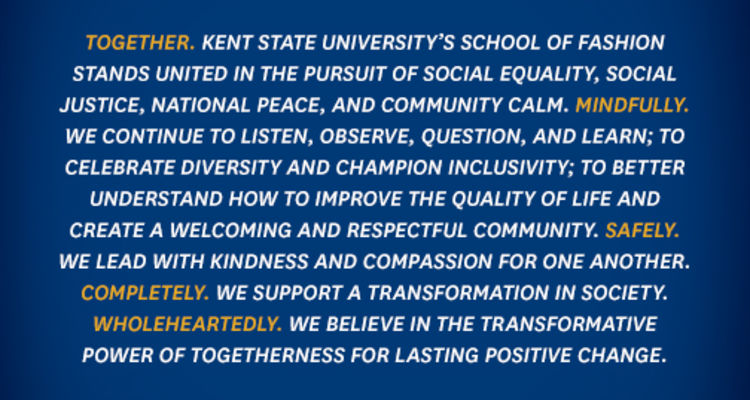 A message from the school of Fashion: Together. Kent State University's School of Fashion stands united in the pursuit of social equality, social justice, national peace, and community calm. Mindfully. We continue to listen, observe, question, and learn..