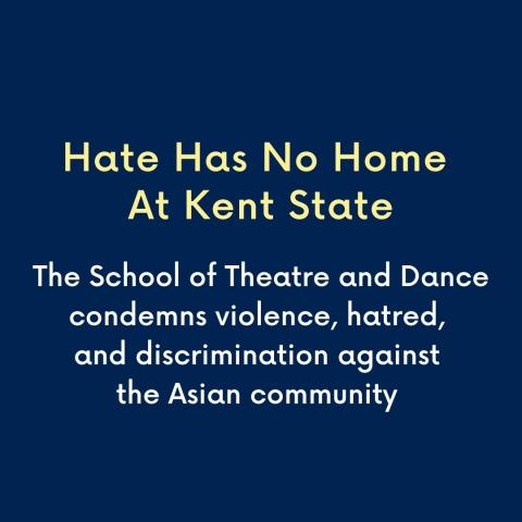 Hate has no home at Kent State. The School of Theatre and Dance condemns violence, hatred, and discrimination against the Asian community.