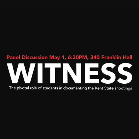 PANEL DISCUSSION: WITNESS - THE PIVOTAL ROLE OF STUDENTS IN DOCUMENTING THE MAY 4 SHOOTINGS; MAY 1, 6:30 P.M. ROOM 340 FRANKLIN HALL