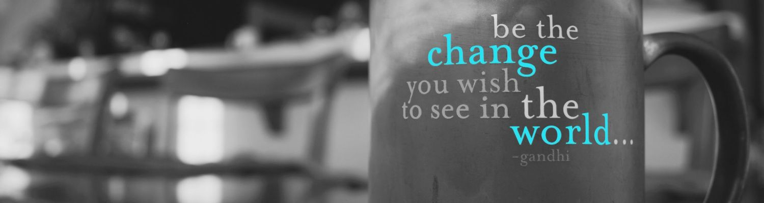 """Image of a coffee mug with the text """"be the change you wish to see in the world... ~ghandi"""
