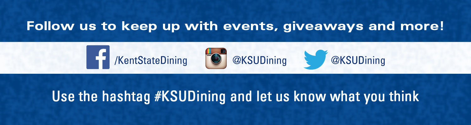Follow us on social media to keep up with events, giveaways, and more! Follow us on Facebook at /KentStateDining, Instagram at KSUDining, and Twitter at KSUDining. Use the hashtag KSUDining and let us know what you think.