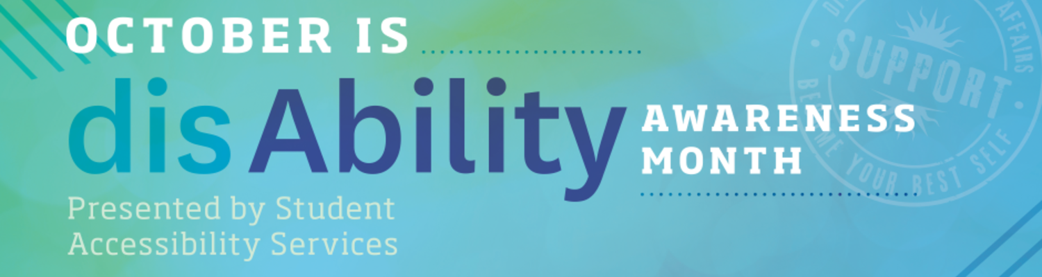 October is disAbilitiy Awareness Month Presented by Student Accessibility Services.