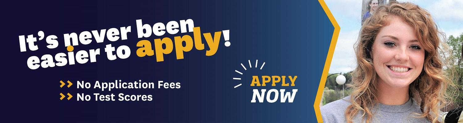 It's never been easier to apply! No application fees. No test scores. Apply now.