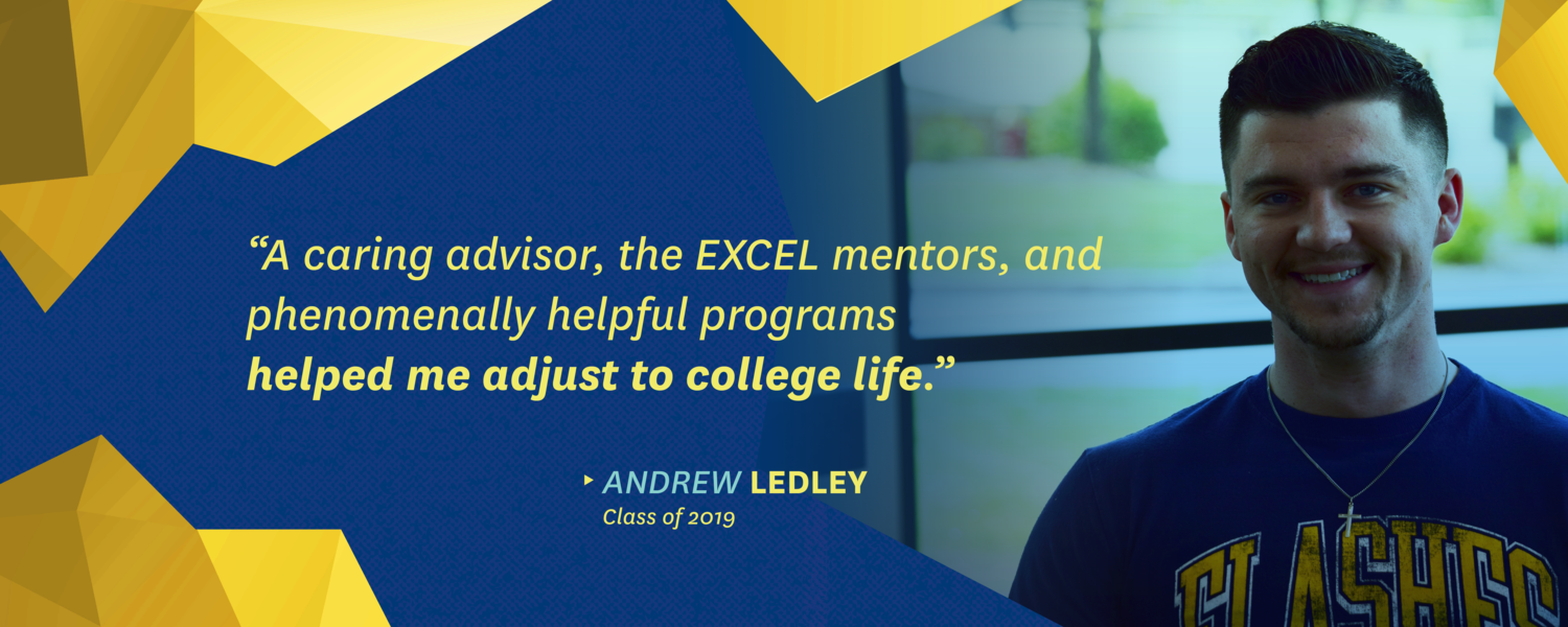 """""""A caring advisor, the EXCEL mentors, and phenomenally helpful programs helped me adjust to college life."""" -Andrew Ledley, class of 2019"""
