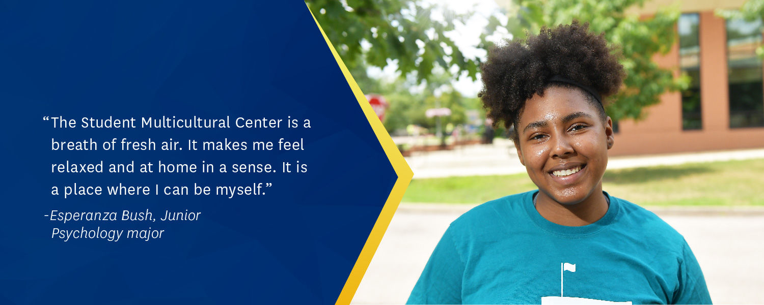 "The Student Multicultural Center is a breath of fresh air. It makes me feel relaxed and at home in a sense. It is a place where I can be myself."" - Esperanza Bush, Junior Psychology major"