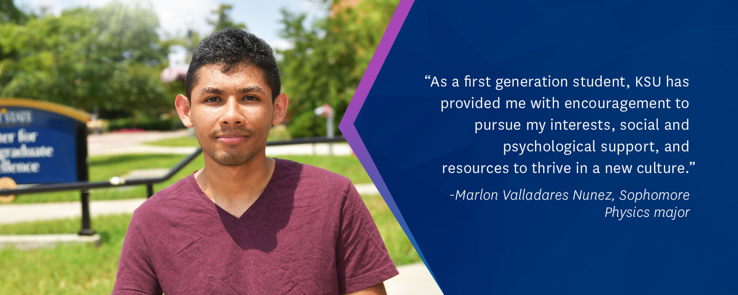 """As a first generation student, KSU has provided me with encouragement to pursue my interests, social, and psychological support, and resources to thrive in a new culture."" -Marlon Valladares Nunez, Sophomore Physics major"