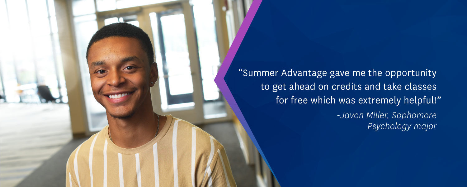 """Summer Advantage gave me the opportunity to get ahead on credits and take classes for free which was extremely helpful!"" -Javon Miller, Sophomore Psychology major"