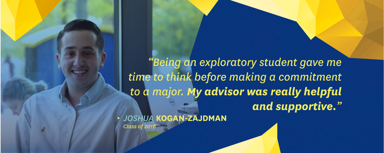 """""""Being an exploratory student gave me time to think before making a commitment to a major. My advisor was really helpful and supportive."""" -Joshua Kogan-Zajdman, class of 2018"""