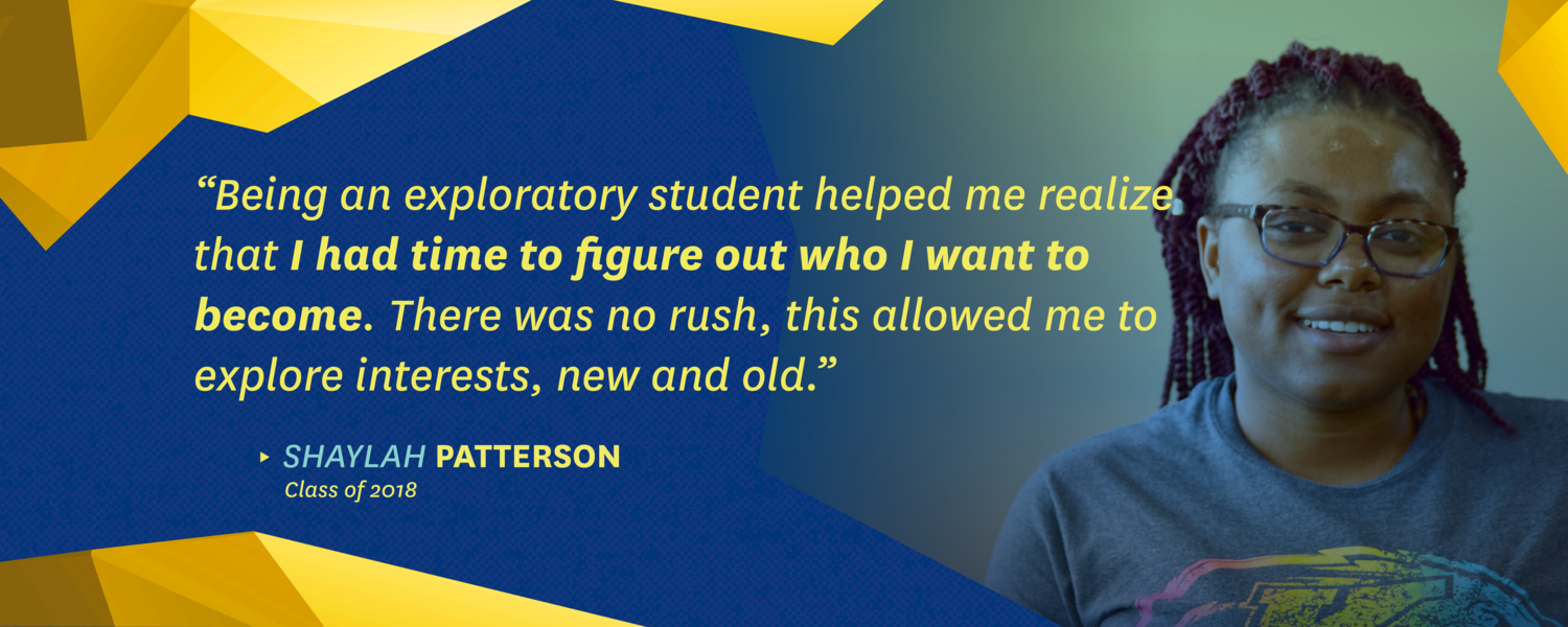 """""""Being an exploratory student helped me realize that I had time to figure out who I want to become. There was no rush, this allowed me to explore interests, new and old."""" -Shaylah Patterson, class of 2018"""