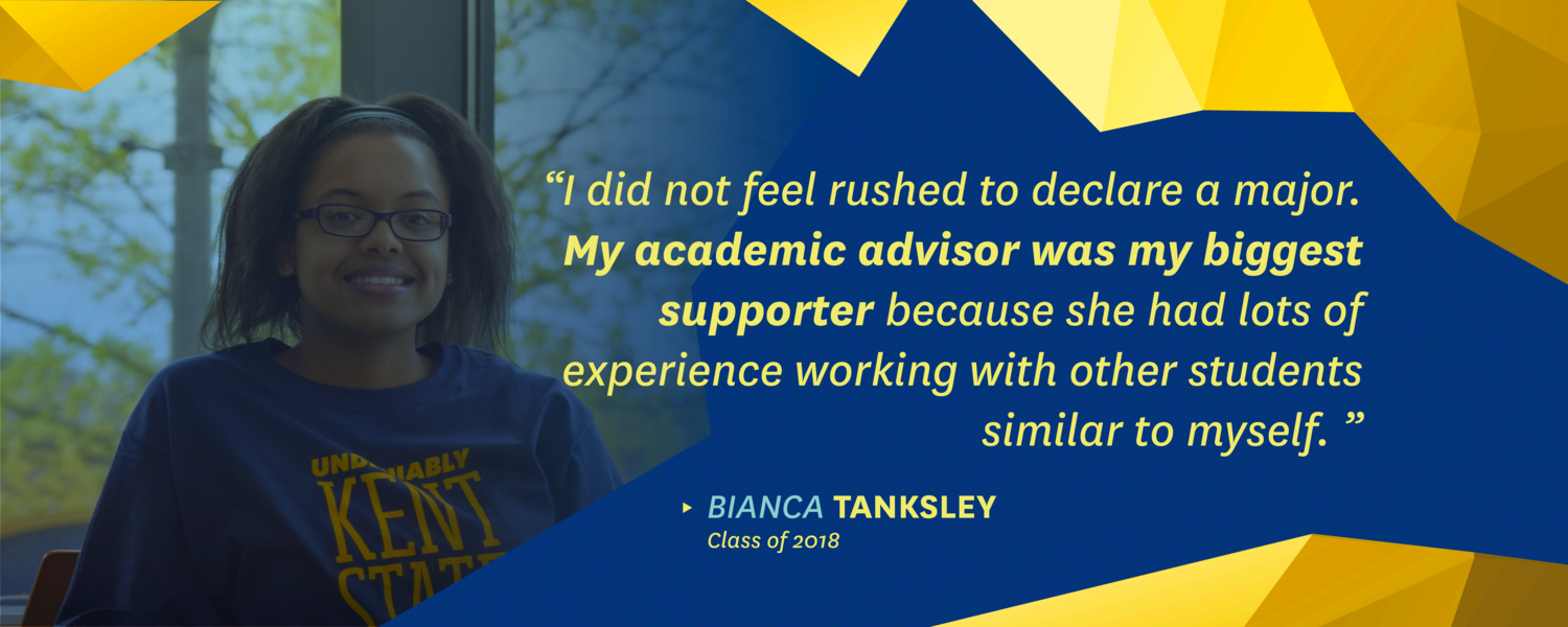 """""""I did not feel rushed to declare a major. My academic advisor was my biggest supporter because she had lots of experience working with other students similar to myself."""" -Bianca Tanksley, class of 2018"""