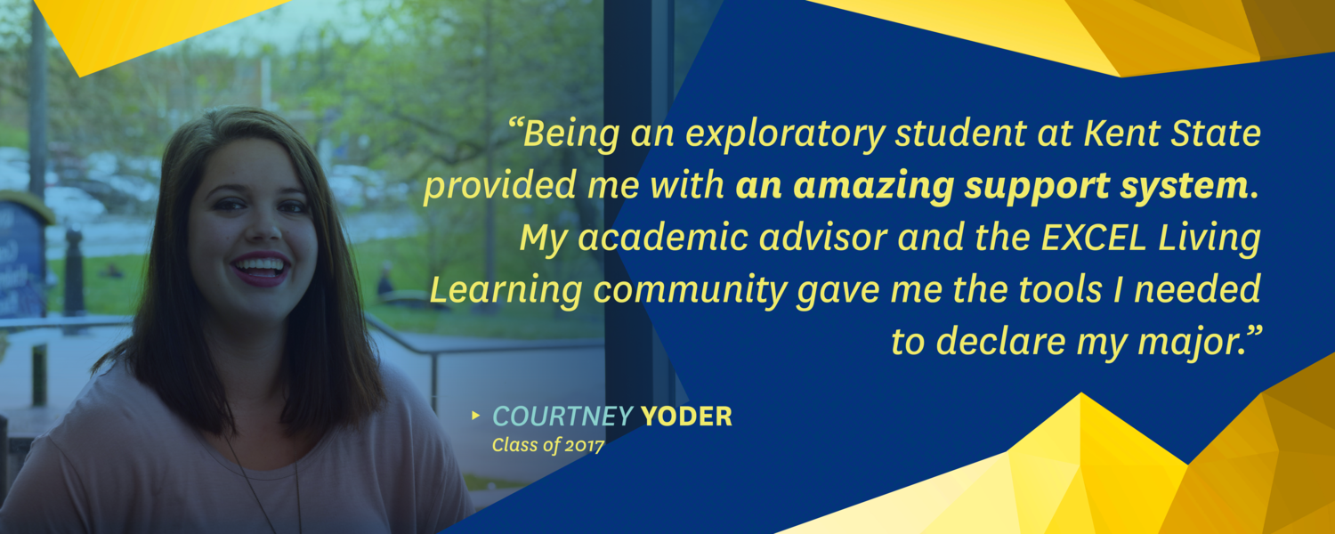 """""""Being an exploratory student at Kent State provided me with an amazing support system. My academic advisor and the EXCEL Living Learning Community gave me the tools I needed to declare my major."""" -Courtney Yoder, class of 2017"""