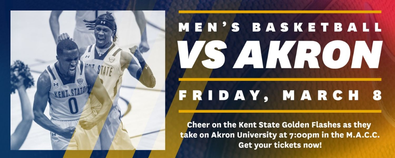 Men's Basketball versus Akron. Friday, March 8. Cheer on the Kent State Golden Flashes as they take on Akron University at 7:00pm in the M.A.C.C.