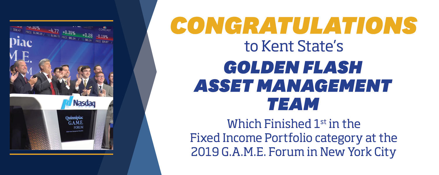 """Image of the KSU Asset Management Team that reads, """"Congratulations to Kent State's Golden Flash Asset Management Team Which Finished 1st in the Fixed Income Portfolio category at the 2019 G.A.M.E Forum in New York City"""