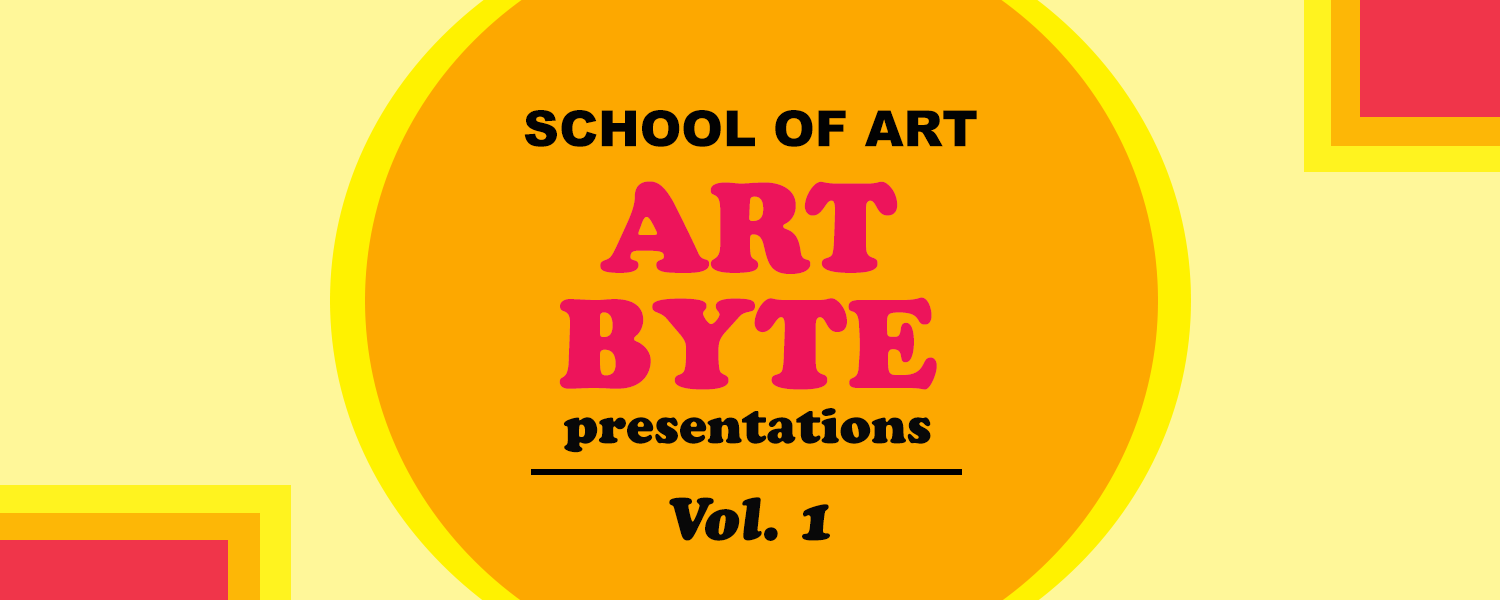 School of Art Art Byte Presentations, Vol. 1