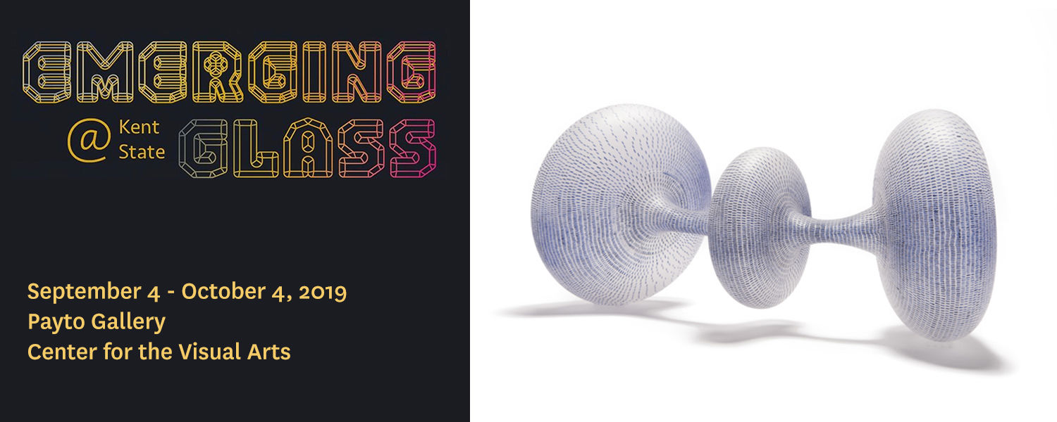 Emerging Glass at Kent State, September 4 - October 4, 2019, Payto Gallery, Center for the Visual Arts