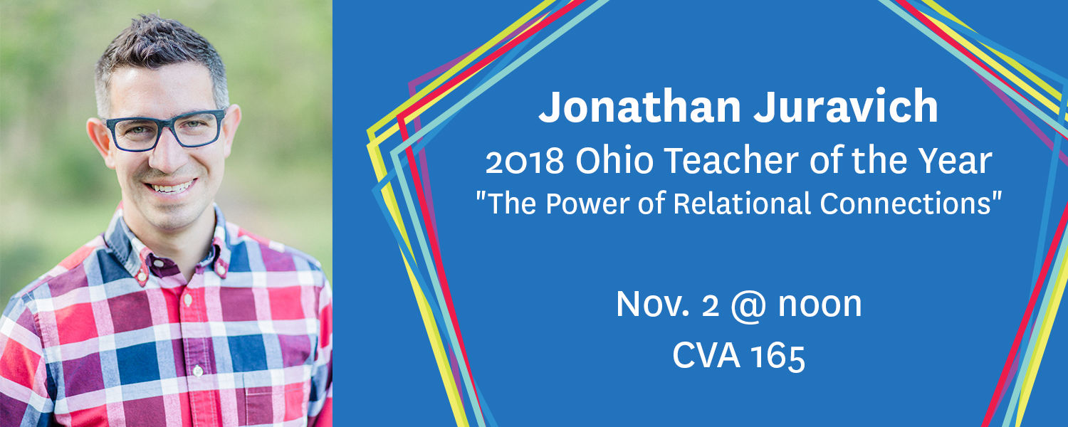 "Jonathan Juravich - 2018 Ohio Teacher of the Year,""The Power of Relational Connections"" Nov. 2 at noon, CVA 165"