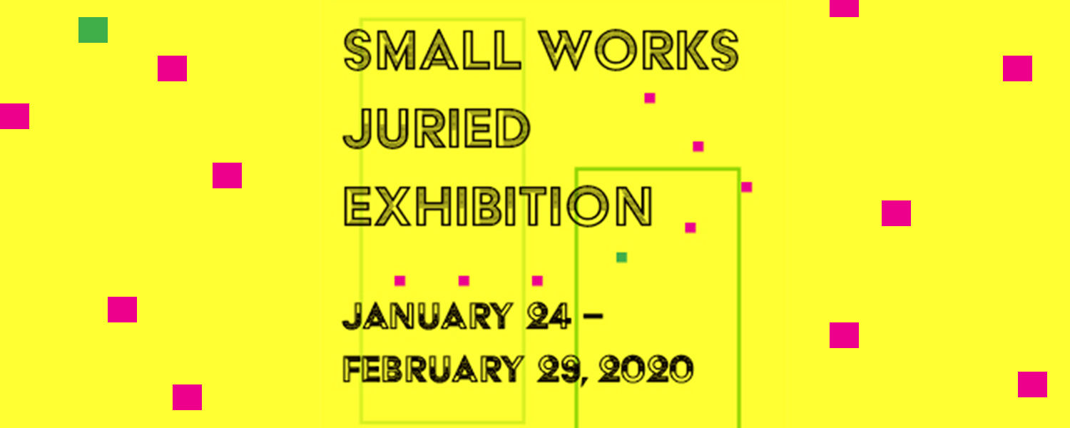 Small Works Juried Exhibition, January 24-February 29, 2020