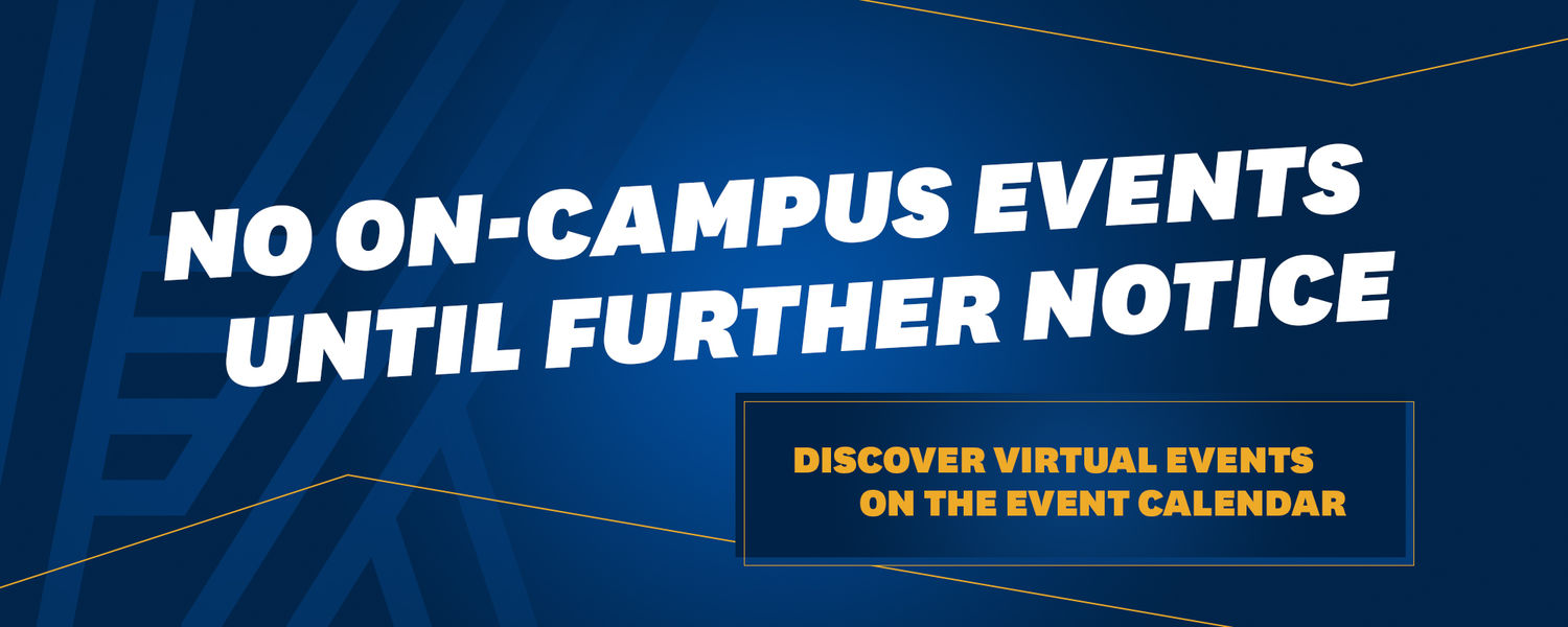 No on-campus events until further notice. Discover virtual events on. the event calendar.