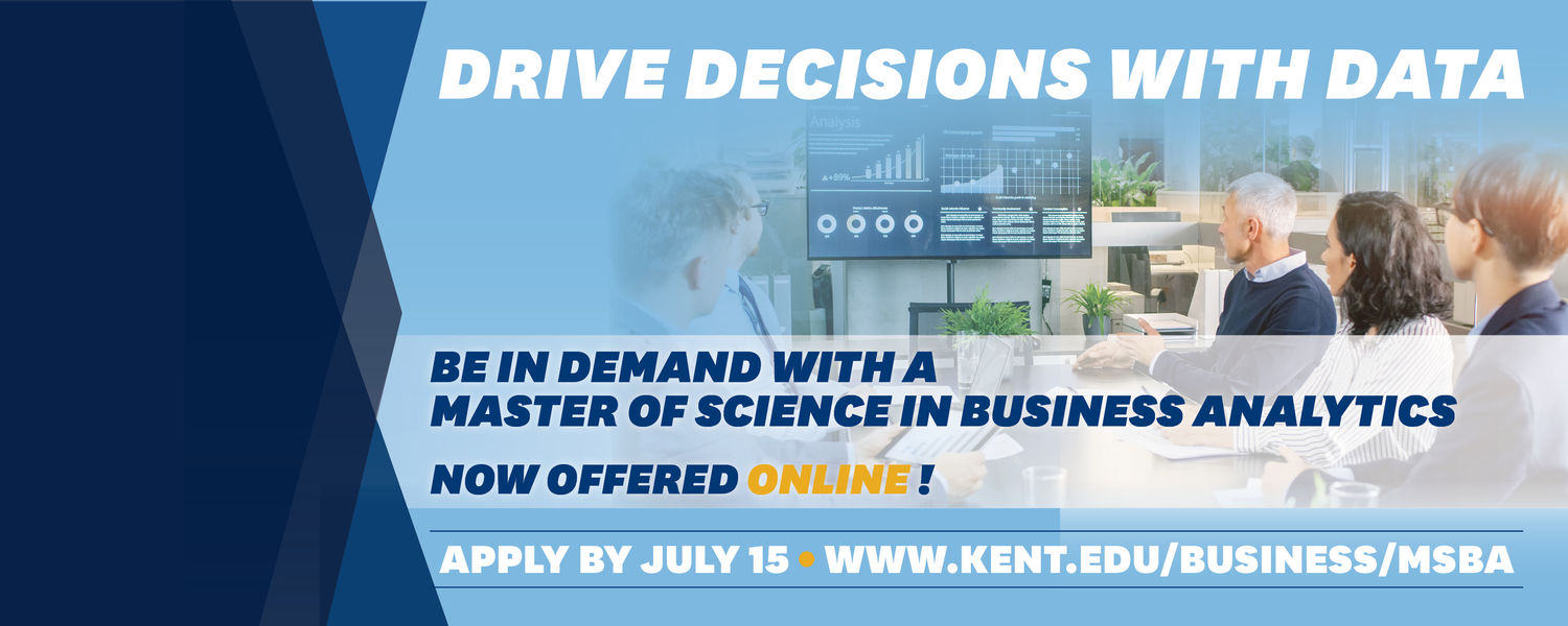 """Graphic that reads, """"Drive decisions with data. Be in demand with a master of science in business analytics. Now offered online! Apply by July 15, www.kent.edu/business/msba"""