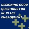 Designing Good Questions for In-Class Engagement